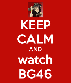Poster: KEEP CALM AND watch BG46
