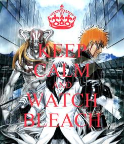 Poster: KEEP CALM AND WATCH BLEACH