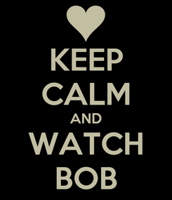 Poster: KEEP CALM AND WATCH BOB