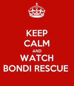 Poster: KEEP CALM AND WATCH BONDI RESCUE