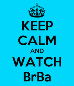 Poster: KEEP CALM AND WATCH BrBa