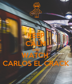 Poster: KEEP CALM AND WATCH  CARLOS EL CRACK