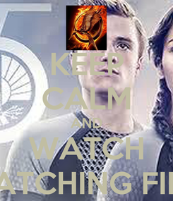 Poster: KEEP CALM AND WATCH CATCHING FIRE