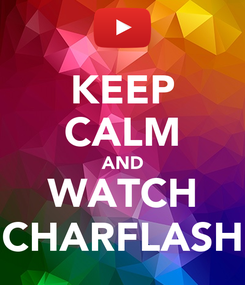Poster: KEEP CALM AND WATCH CHARFLASH