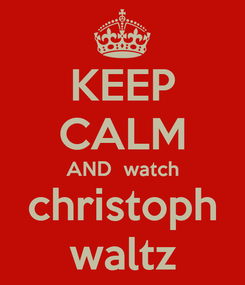 Poster: KEEP CALM AND  watch christoph waltz