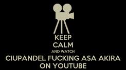 Poster: KEEP CALM AND WATCH CIUPANDEL FUCKING ASA AKIRA ON YOUTUBE