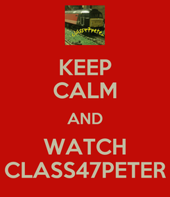 Poster: KEEP CALM AND WATCH CLASS47PETER