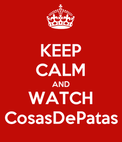 Poster: KEEP CALM AND WATCH CosasDePatas