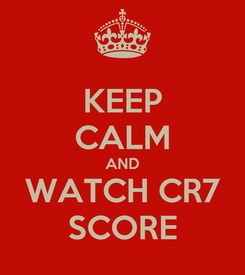 Poster: KEEP CALM AND WATCH CR7 SCORE