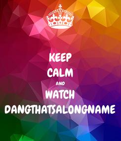 Poster: KEEP CALM AND WATCH DANGTHATSALONGNAME