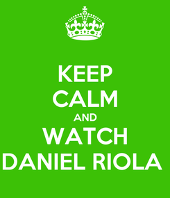 Poster: KEEP CALM AND WATCH DANIEL RIOLA