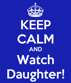 Poster: KEEP CALM AND Watch Daughter!