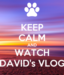 Poster: KEEP CALM AND WATCH DAVID's VLOG