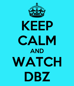 Poster: KEEP CALM AND WATCH DBZ
