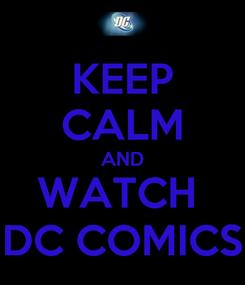 Poster: KEEP CALM AND WATCH  DC COMICS
