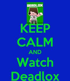 Poster: KEEP CALM AND Watch Deadlox