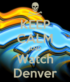 Poster: KEEP CALM AND Watch Denver