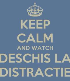 Poster: KEEP CALM AND WATCH DESCHIS LA DISTRACTIE