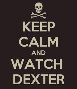 Poster: KEEP CALM AND WATCH  DEXTER