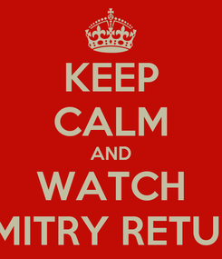 Poster: KEEP CALM AND WATCH DIMITRY RETURN