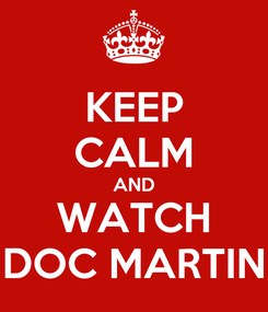 Poster: KEEP CALM AND WATCH DOC MARTIN