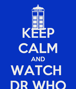 Poster: KEEP CALM AND WATCH  DR WHO