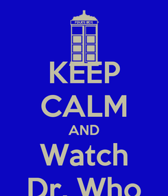 Poster: KEEP CALM AND Watch Dr. Who