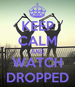 Poster: KEEP CALM AND WATCH DROPPED