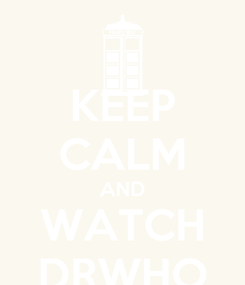 Poster: KEEP CALM AND WATCH DRWHO