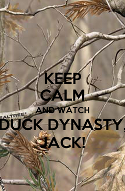 Poster: KEEP CALM AND WATCH DUCK DYNASTY, JACK!