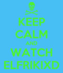 Poster: KEEP CALM AND WATCH ELFRIKIXD