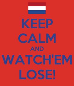 Poster: KEEP CALM AND  WATCH'EM  LOSE!