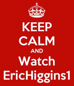 Poster: KEEP CALM AND Watch EricHiggins1
