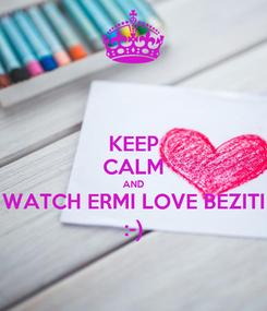 Poster: KEEP CALM AND WATCH ERMI LOVE BEZITI :-)