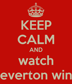Poster: KEEP CALM AND watch everton win