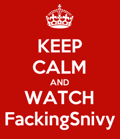Poster: KEEP CALM AND WATCH FackingSnivy