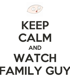 Poster: KEEP CALM AND WATCH FAMILY GUY