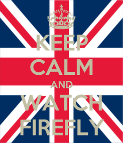 Poster: KEEP CALM AND WATCH FIREFLY
