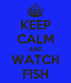 Poster: KEEP CALM AND WATCH FISH