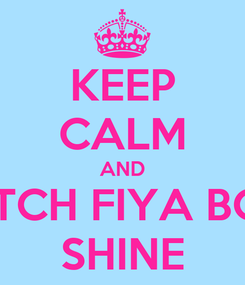 Poster: KEEP CALM AND WATCH FIYA BOMB SHINE