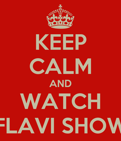 Poster: KEEP CALM AND WATCH FLAVI SHOW