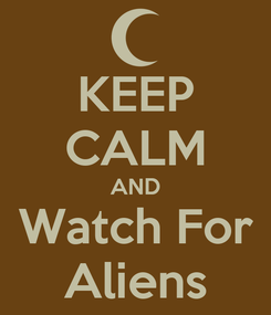 Poster: KEEP CALM AND Watch For Aliens
