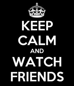Poster: KEEP CALM AND WATCH FRIENDS