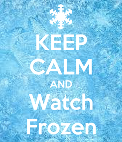 Poster: KEEP CALM AND Watch Frozen