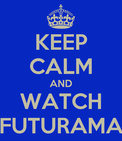 Poster: KEEP CALM AND WATCH FUTURAMA