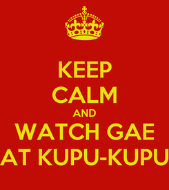 Poster: KEEP CALM AND WATCH GAE AT KUPU-KUPU