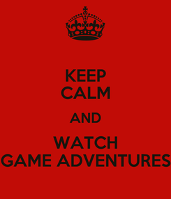 Poster: KEEP CALM AND WATCH GAME ADVENTURES