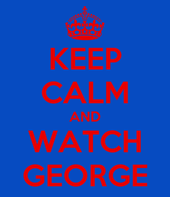 Poster: KEEP CALM AND WATCH GEORGE