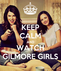 Poster: KEEP CALM AND WATCH GILMORE GIRLS
