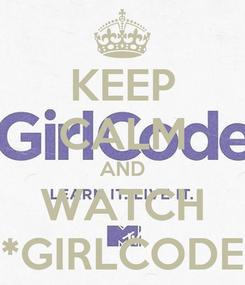 Poster: KEEP CALM AND WATCH *GIRLCODE